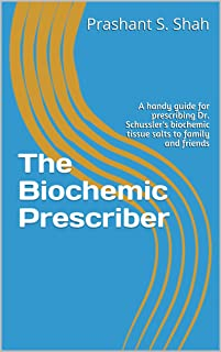 The Biochemic Prescriber: A handy guide for prescribing Dr. Schussler's biochemic tissue salts to family and friends