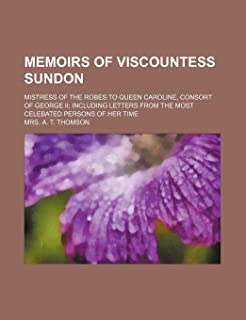 Memoirs of Viscountess Sundon (Volume 1); Mistress of the Robes to Queen Caroline, Consort of George II Including Letters ...