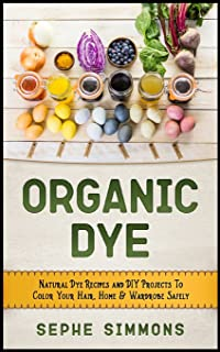 Organic Dye: Natural Dye Recipes and DIY Projects to Color Your Hair, Home & Wardrobe Safely