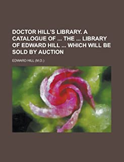 Doctor Hill's library. A catalogue of  the  library of Edward Hill  which will be sold by auction