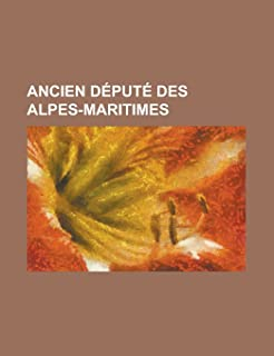 Ancien Depute Des Alpes-Maritimes: Christian Estrosi, Jerome Riviere, Max Gallo, Jacques Peyrat, Jacques Medecin, Andre As...