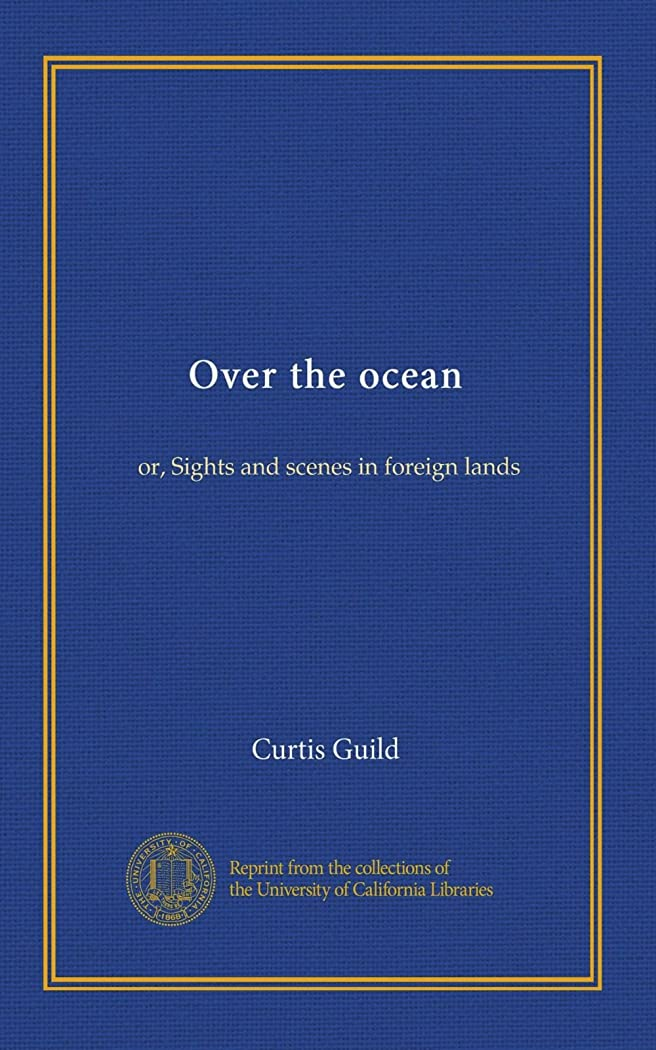 無心ヒール報告書Over the ocean: or, Sights and scenes in foreign lands