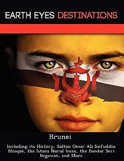 Brunei: Including Its History, Sultan Omar Ali Saifuddin Mosque, the Istana Nurul Iman, the Bandar Seri Begawan, and More