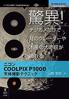 驚異!デジカメだけで月のクレーターや木星の大赤斑が撮れる ニコンCOOLPIX P1000天体撮影テクニック (NextPublishing)
