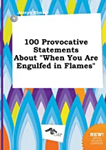 100 Provocative Statements about When You Are Engulfed in Flames