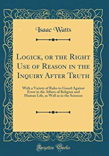 Logick, or the Right Use of Reason in the Inquiry After Truth: With a Variety of Rules to Guard Against Error in the Affai...