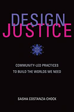Design Justice: Community-Led Practices to Build the Worlds We Need (Information Policy)
