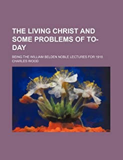 The Living Christ and Some Problems of To-Day; Being the William Belden Noble Lectures for 1918