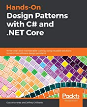 Hands-On Design Patterns with C# and .NET Core: Write clean and maintainable code by using reusable solutions to common software design problems