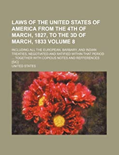 Laws of the United States of America from the 4th of March, 1827, to the 3D of March, 1833 Volume 8; Including All the Eur...