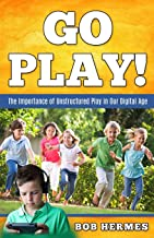 Go Play!: The Importance of Unstructured Play in The Digital Age