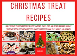 Christmas Treat Recipes: Collection of Christmas Cookies, fudge, candies, cakes, pies, and other delicious holiday season ...