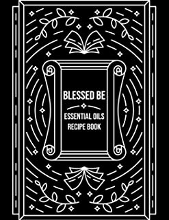 Blessed Be Essential Oils Recipe Book: Blank Recipe Template Notebook To Write In Own Natural Home And Wellness Remedies Uses For Aromatherapy And Beauty Wiccan Witch Craft Black Design Soft Cover