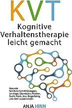 KVT Kognitive Verhaltenstherapie leicht gemacht: Gesunde Schritt-für-Schritt-Strategien, um Angst, Depression, Phobien, Sucht, Panik, Wut, Binge-Eating und mehr zu überwinden (German Edition)
