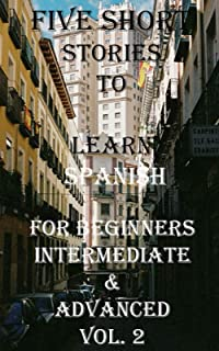 Five Short Stories To Learn Spanish For Beginners, Intermediate, & Advanced: Immerse yourself into a world of five written...
