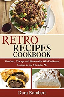 Retro Recipes Cookbook: Timeless, Vintage and Memorable Old-Fashioned Recipes in the 50s, 60s, 70s