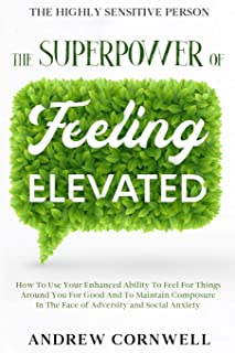 Highly Sensitive Person: THE SUPERPOWER OF ELEVATED FEELING - How To Use Your Enhanced Ability To Feel For Things Around Y...