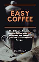 EASY COFFEE: The Ultimate Guide to Making Coffee with 150 Succulent and Perfect Homemade Coffee Makers Recipes
