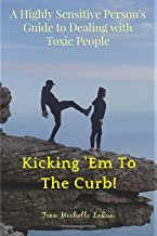 The Sensitive Person's Guide to Dealing with Toxic People: Kicking 'Em to the Curb!