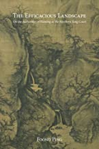 The Efficacious Landscape: On the Authorities of Painting at the Northern Song Court (Harvard East Asian Monographs)