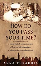 How Do You Pass Your Time?: A young English woman's memoir of love and life in Bombay ... a million miles from Fulham Road