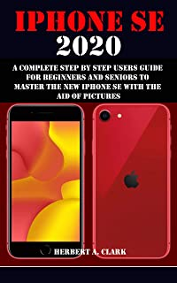 IPHONE SE 2020: A COMPLETE STEP BY STEP USERS GUIDE FOR BEGINNERS AND SENIORS TO MASTER THE NEW IPHONE SE WITH THE AID OF PICTURES
