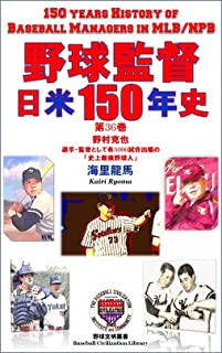 野球監督 日米150年史 第36巻: 野村克也~選手・監督として各3000試合出場の 「史上最強野球人」 (野球文明叢書)