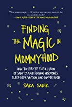 Finding the Magic in Mommyhood: How to Create the Illusion of Sanity amid Raging Hormones, Sleep Deprivation, and Diaper Rash