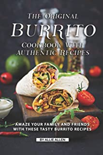 The Original Burrito Cookbook with Authentic Recipes: Amaze Your Family and Friends with These Tasty Burrito Recipes