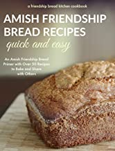Quick and Easy Amish Friendship Bread Recipes: An Amish Friendship Bread Primer with Over 50 Recipes to Bake and Share Wit...