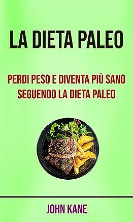 La Dieta Paleo: Perdi Peso E Diventa Più Sano Seguendo La Dieta Paleo