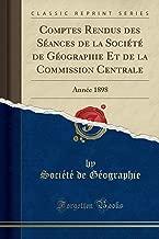 Comptes Rendus Des Seances de la Societe de Geographie Et de la Commission Centrale: Annee 1898 (Classic Reprint)