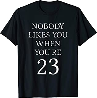 Nobody Likes You When You're 23 T-Shirt | Funny Birthday Tee
