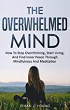 The Overwhelmed Mind: How To Stop Overthinking, Start Living, And Find Inner Peace Through Mindfulness And Meditation