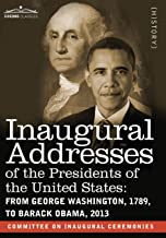 Inaugural Addresses of the Presidents of the United States: From George Washington, 1789, to Barack Obama, 2013