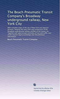 The Beach Pneumatic Transit Company's Broadway underground railway, New York City: With complete maps of the city of New Y...