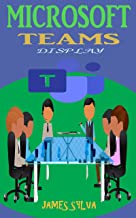Microsoft Teams Display: Practical Guide For Dummy, Beginners, And Senior To Effectively Master The Office 365 Suite For Microsoft Team Education, App, ... Meeting, Online Leaning,& Collaboration