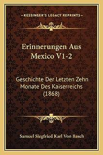 Erinnerungen Aus Mexico V1-2: Geschichte Der Letzten Zehn Monate Des Kaiserreichs (1868)