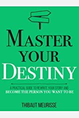 Master Your Destiny: A Practical Guide to Rewrite Your Story and Become the Person You Want to Be (Mastery Series Book 4) Kindle Edition