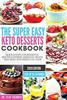 The Super Easy Keto Desserts Cookbook: Quick & Easy 5-Ingredients, Mouth-watering Sweets & Treats that Busy and Novice can...