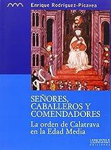 Señores, caballeros y comendadores: la orden de Calatrava en la Edad Media: 4 (Colección monográfica. Serie histórica)