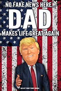 Dad Gift Funny Trump Journal No Fake News Here... Dad Makes Life Great Again: Humorous Pro Trump Gag Gift Father Dad Daddy...