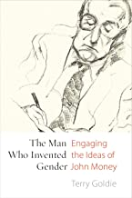 The Man Who Invented Gender: Engaging the Ideas of John Money (Sexuality Studies)