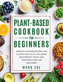 Plant-Based Cookbook for Beginners: Simple Plant-Based Recipes and a 30 Day Meal Plan, Including 100 Everyday Vegan and Ve...