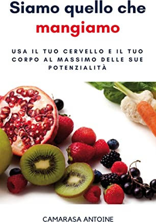 Siamo quello che mangiamo: Usa il tuo cervello e il tuo corpo al massimo delle sue potenzialità