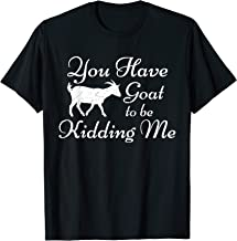 You Have Goat To Be Kidding Me Funny Goat T-Shirt