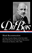 W.E.B. Du Bois: Black Reconstruction (LOA #350): An Essay Toward a History of the Part whichBlack Folk Played in the Attem...