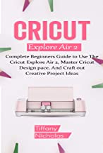 Cricut Explore Air 2: Complete Beginners Guide to Use The Cricut Explore Air 2, Master Cricut Design Space, And Craft out ...