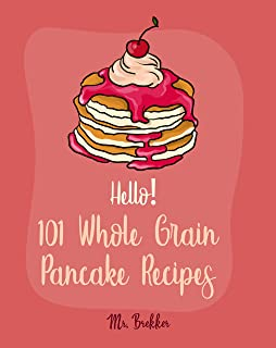 Hello! 101 Whole Grain Pancake Recipes: Best Whole Grain Pancake Cookbook Ever For Beginners [Kids Pancake Cookbook, Overnight Oatmeal Cookbook, Simply Vegan Cookbook, Banana Bread Recipe] [Book 1]