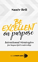Be Excellent on Purpose: Intentional Strategies for Impactful Leadership (Lead Forward Book 1)